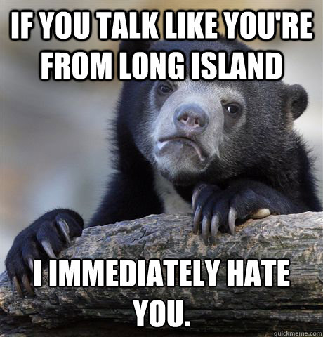 If you talk like you're from long island I immediately hate you.  - If you talk like you're from long island I immediately hate you.   Confession Bear