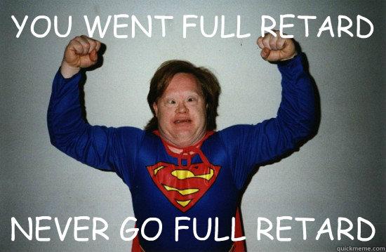 YOU WENT FULL RETARD NEVER GO Never Go Full Retard