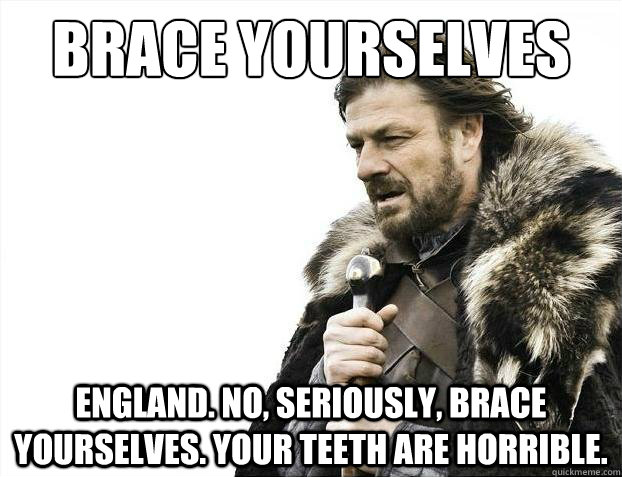 Brace Yourselves  England. No, seriously, brace yourselves. your teeth are horrible.