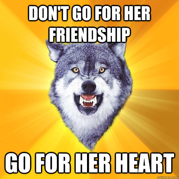 Don't go for her friendship Go for her heart - Don't go for her friendship Go for her heart  Courage Wolf