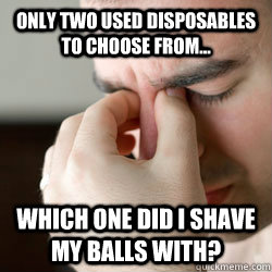 Only two used disposables to choose from... Which one did I shave my balls with?