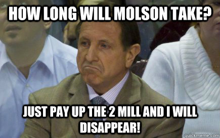How long will Molson take? Just pay up the 2 Mill and I will disappear!
