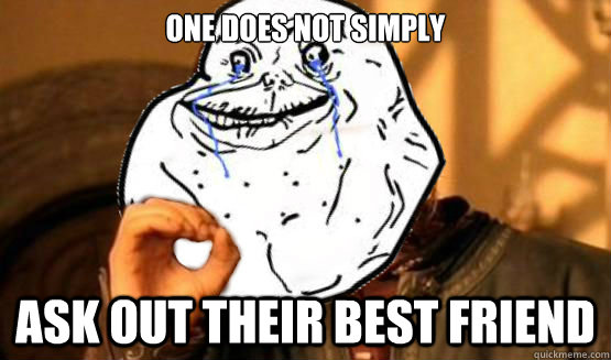 One does not simply ask out their best friend