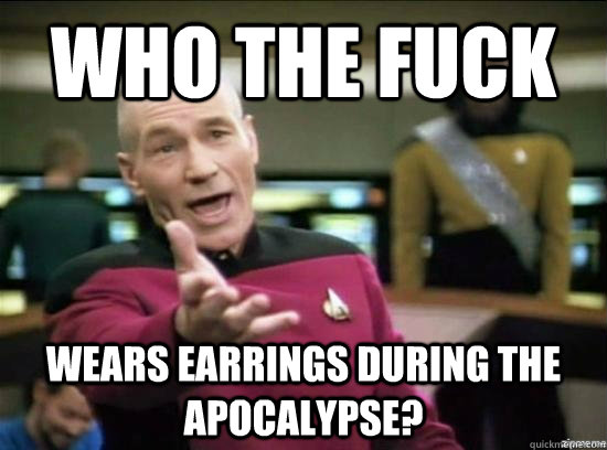 who the fuck wears earrings during the apocalypse? - who the fuck wears earrings during the apocalypse?  Annoyed Picard HD