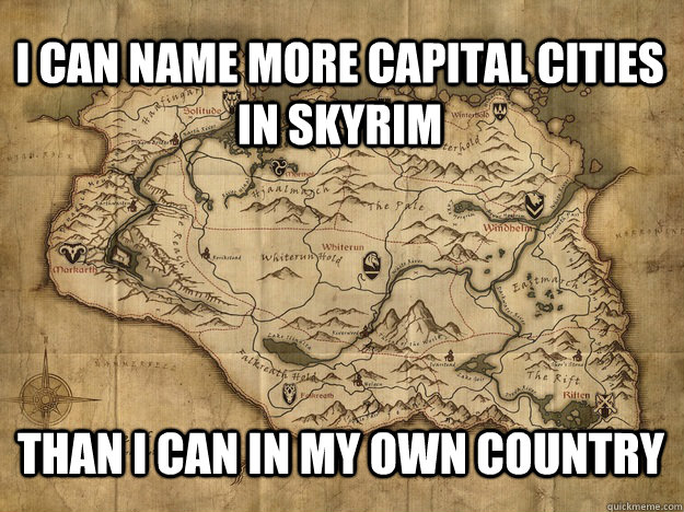 I CAN NAME MORE CAPITAL CITIES IN SKYRIM THAN I CAN IN MY OWN COUNTRY - I CAN NAME MORE CAPITAL CITIES IN SKYRIM THAN I CAN IN MY OWN COUNTRY  skyrimgeographyexpert