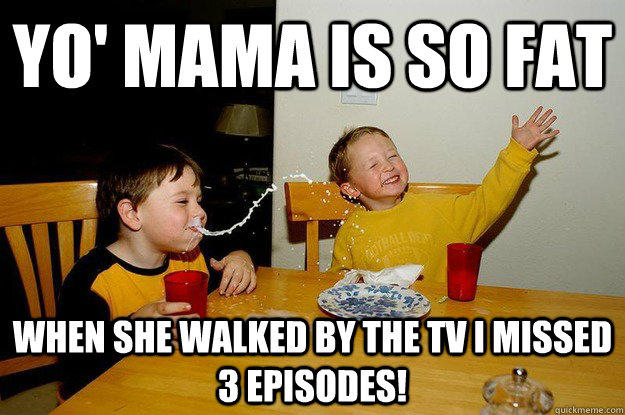 yo' mama is so fat  when she walked by the tv I missed 3 episodes! - yo' mama is so fat  when she walked by the tv I missed 3 episodes!  yo mama is so fat