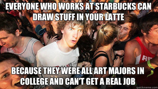 Everyone who works at starbucks can  draw stuff in your latte   because they were all art majors in college and can't get a real job - Everyone who works at starbucks can  draw stuff in your latte   because they were all art majors in college and can't get a real job  Sudden Clarity Clarence