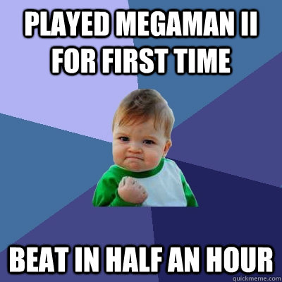 Played Megaman II For first time  Beat in half an hour - Played Megaman II For first time  Beat in half an hour  Success Kid