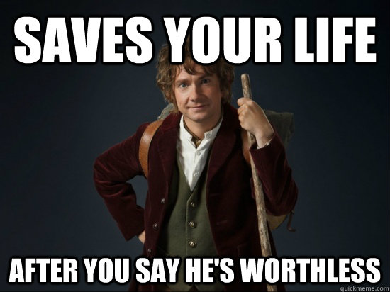 Saves your life after you say he's worthless