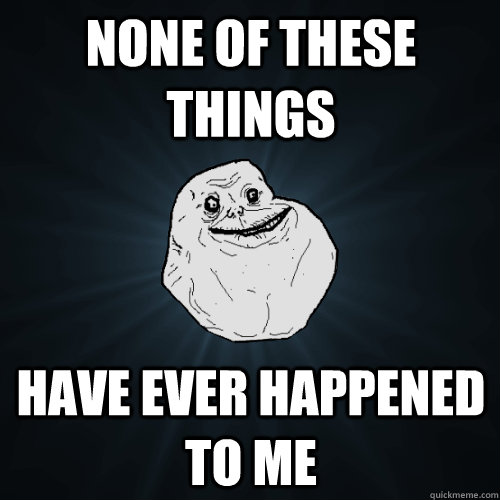None of these things Have ever happened to me - None of these things Have ever happened to me  Forever Alone