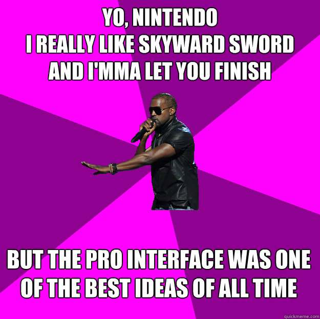 Yo, Nintendo I really like Skyward Sword and I'mma let you finish  But the pro interface was one of the best ideas of all time