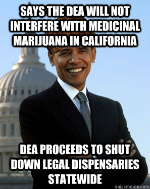 says the dea will not interfere with medicinal marijuana in CAlifornia dea proceeds to shut down legal dispensaries statewide - says the dea will not interfere with medicinal marijuana in CAlifornia dea proceeds to shut down legal dispensaries statewide  Scumbag Obama