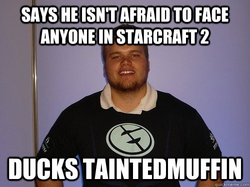 Says he isn't afraid to face anyone in starcraft 2 Ducks taintedmuffin  Scumbad inControL