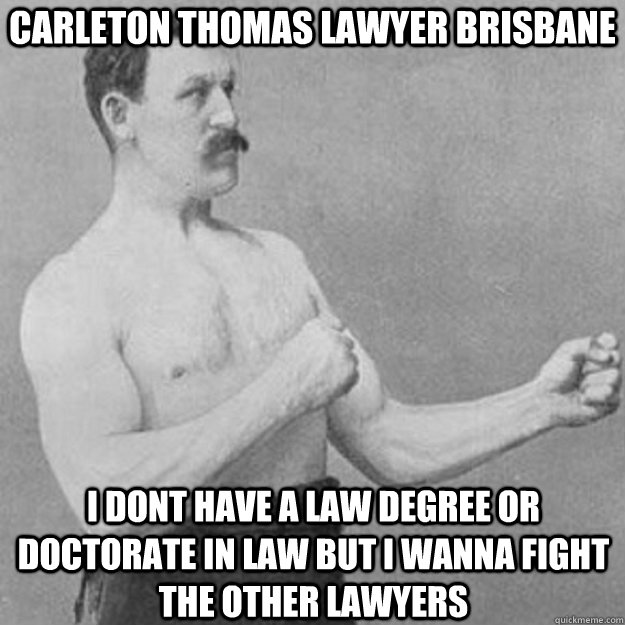 CARLETON THOMAS LAWYER BRISBANE I DONT HAVE A LAW DEGREE OR DOCTORATE IN LAW BUT I WANNA FIGHT THE OTHER LAWYERS  - CARLETON THOMAS LAWYER BRISBANE I DONT HAVE A LAW DEGREE OR DOCTORATE IN LAW BUT I WANNA FIGHT THE OTHER LAWYERS   overly manly man