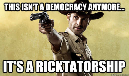 This ISN'T A DEMOCRACY ANYMORE... IT'S A RICKTATORSHIP