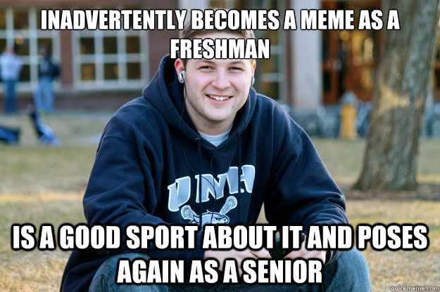 Inadvertently becomes a meme as a freshman is a good sport about it and Poses again as a senior