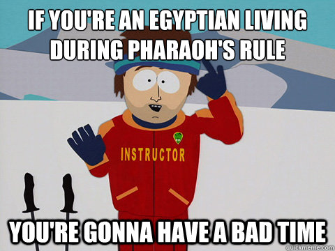 if you're an Egyptian living during Pharaoh's rule  You're gonna have a bad time - if you're an Egyptian living during Pharaoh's rule  You're gonna have a bad time  South Park Bad Time