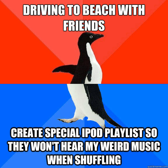 Driving to beach with friends Create special iPod playlist so they won't hear my weird music when shuffling - Driving to beach with friends Create special iPod playlist so they won't hear my weird music when shuffling  Socially Awesome Awkward Penguin