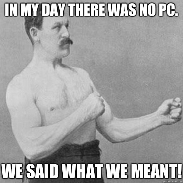 In my day there was no PC.  We said what we meant! - In my day there was no PC.  We said what we meant!  overly manly man