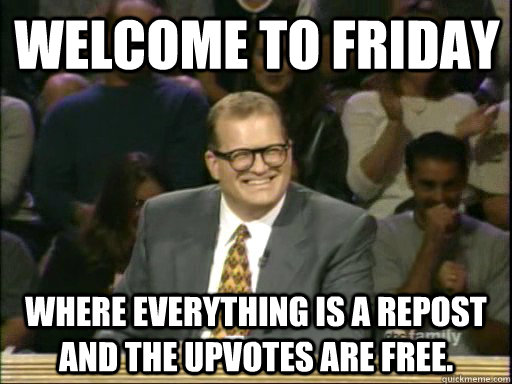 Welcome to Friday Where everything is a repost and the upvotes are free.