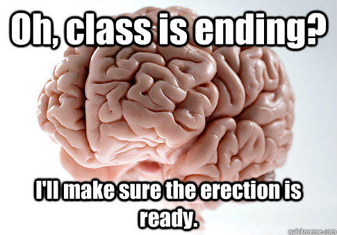 Oh, class is ending? I'll make sure the erection is ready.   Scumbag Brain