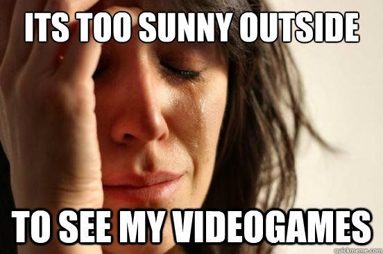 its too sunny outside to see my videogames - its too sunny outside to see my videogames  First World Problems