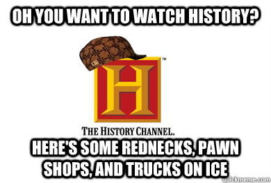 Oh you want to watch History? Here's some rednecks, pawn shops, and trucks on ice - Oh you want to watch History? Here's some rednecks, pawn shops, and trucks on ice  Scumbag History Channel