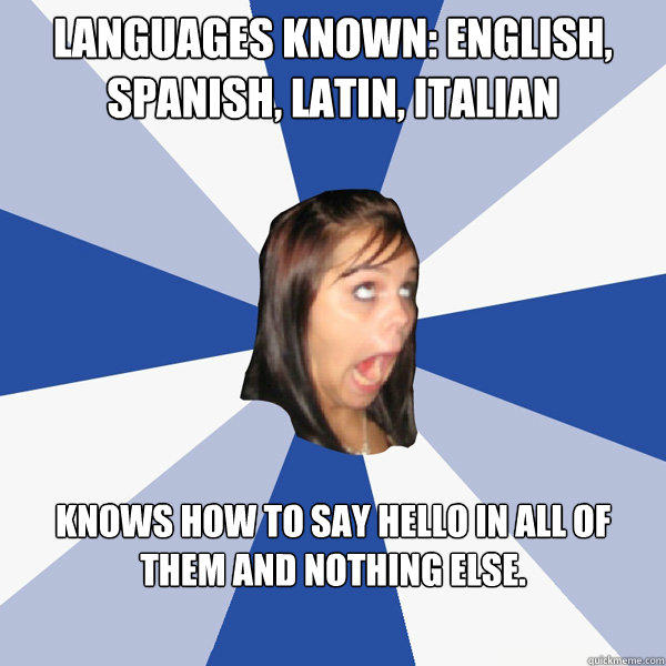 Languages known: English, Spanish, Latin, Italian Knows how to say hello in all of them and nothing else. - Languages known: English, Spanish, Latin, Italian Knows how to say hello in all of them and nothing else.  Annoying Facebook Girl