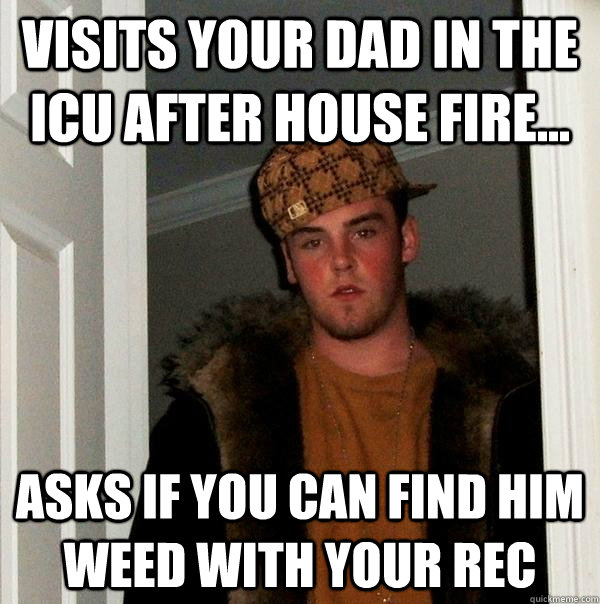 Visits your Dad in the ICU after house fire... Asks if you can find him weed with your rec - Visits your Dad in the ICU after house fire... Asks if you can find him weed with your rec  Scumbag Steve
