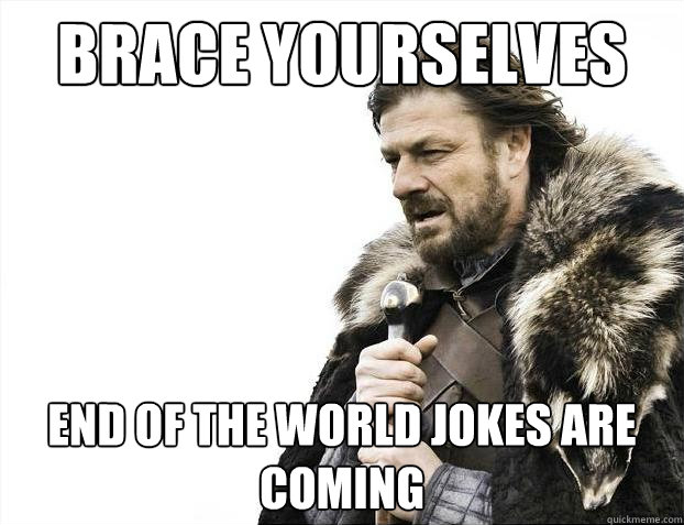 Brace yourselves End of the world jokes are coming