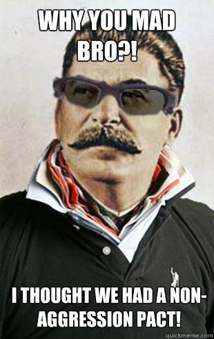 Why you mad bro?! I thought we had a non-aggression pact!   - Why you mad bro?! I thought we had a non-aggression pact!    Broseph Stalin
