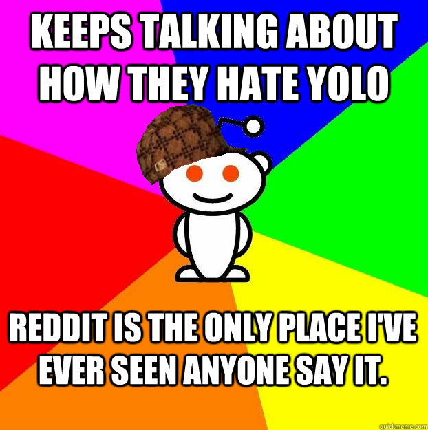 keeps talking about how they hate yolo reddit is the only place i've ever seen anyone say it.  Scumbag Redditor Boycotts ratheism