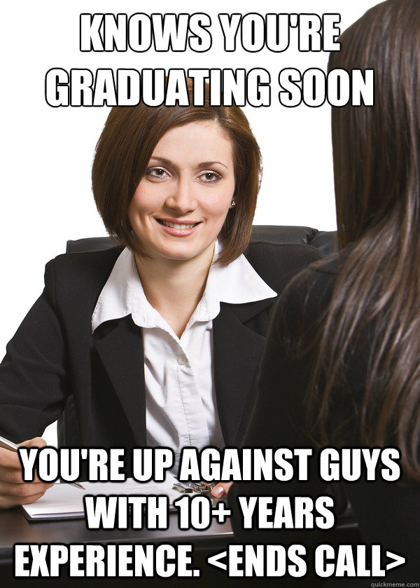 knows you're graduating soon you're up against guys with 10+ years experience. <ends call>
