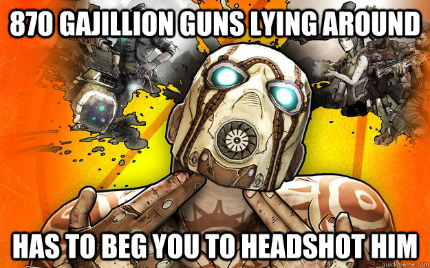 870 Gajillion Guns lying around Has to beg you to headshot him - 870 Gajillion Guns lying around Has to beg you to headshot him  Borderlands 2 Logic