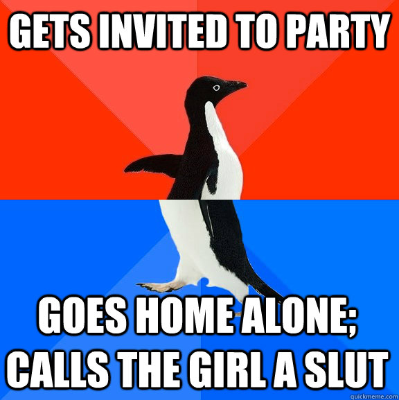Gets invited to party Goes home alone; calls the girl a slut - Gets invited to party Goes home alone; calls the girl a slut  Socially Awesome Awkward Penguin