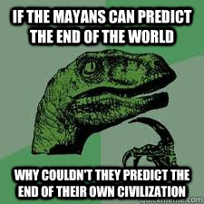 If the Mayans can predict the end of the world why couldn't they predict the end of their own civilization   Bo Philosorapter