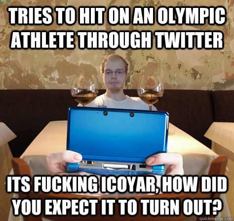 tries to hit on an olympic athlete through twitter its fucking icoyar, how did you expect it to turn out?  icoyar