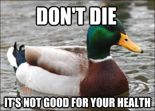 Don't die It's not good for your health - Don't die It's not good for your health  Actual Advice Mallard