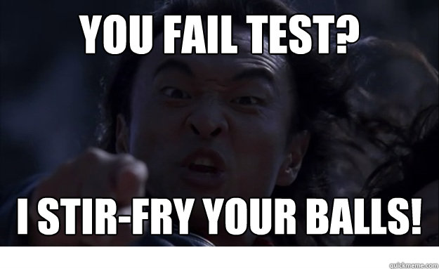 you fail test? i stir-fry your balls!