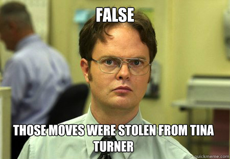 False Those moves were stolen from Tina Turner - False Those moves were stolen from Tina Turner  Dwight