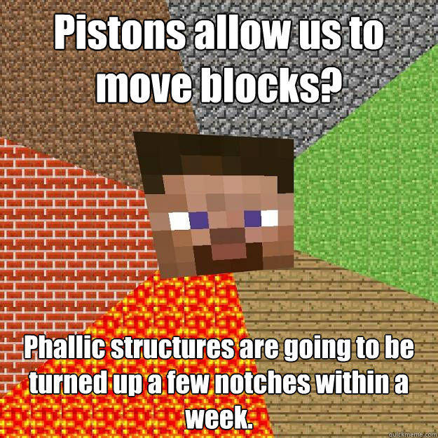 Pistons allow us to move blocks? Phallic structures are going to be turned up a few notches within a week. - Pistons allow us to move blocks? Phallic structures are going to be turned up a few notches within a week.  Minecraft