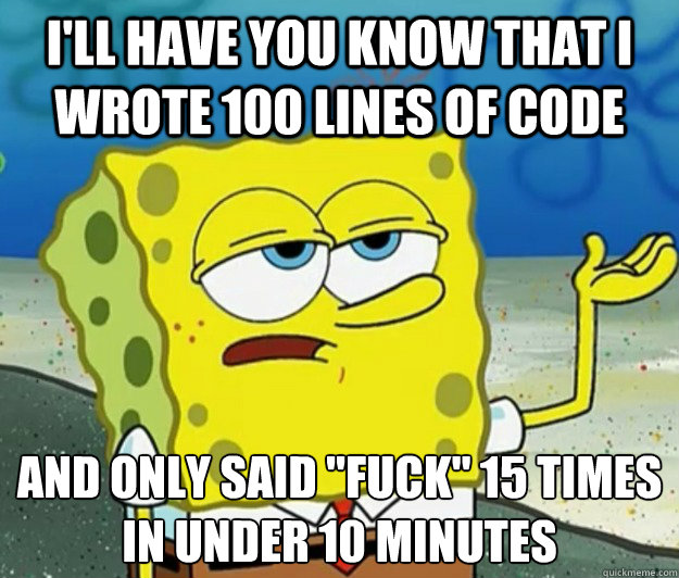 I'll have you know that I wrote 100 lines of code And only said