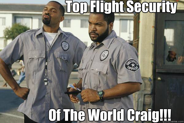 Top Flight Security Of The World Craig!!! - Top Flight Security Of The World Craig!!!  Friday After Next