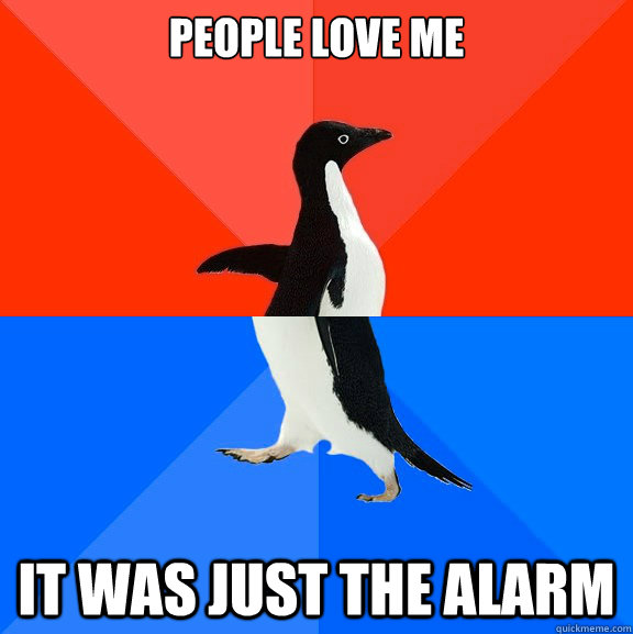 People love me it was just the alarm - People love me it was just the alarm  Socially Awesome Awkward Penguin