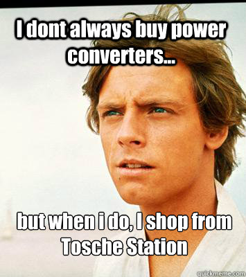 I dont always buy power converters... but when i do, I shop from Tosche Station