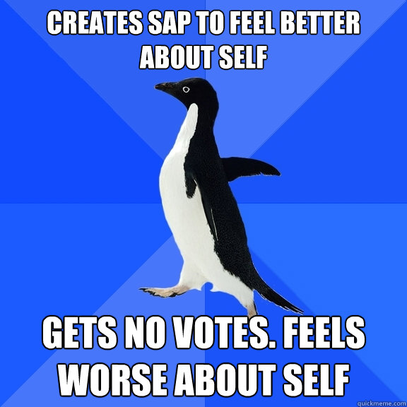creates sap to feel better about self gets no votes. feels worse about self - creates sap to feel better about self gets no votes. feels worse about self  Socially Awkward Penguin