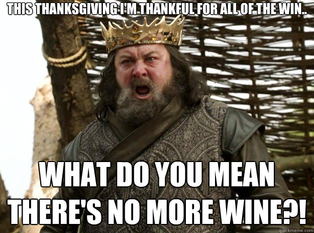 This Thanksgiving I'm thankful for all of the win.. What do you mean there's no more wine?!