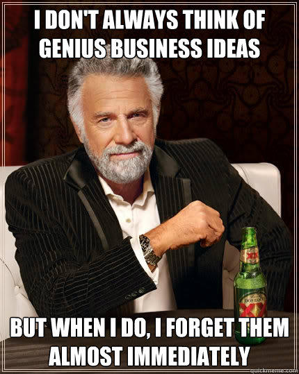 I don't always think of genius business ideas but when i do, I forget them almost immediately  - I don't always think of genius business ideas but when i do, I forget them almost immediately   The Most Interesting Man In The World