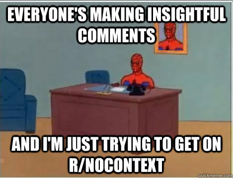 Everyone's making insightful comments and i'm just trying to get on r/nocontext - Everyone's making insightful comments and i'm just trying to get on r/nocontext  Spiderman Desk