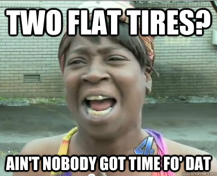 Two flat tires? Ain't Nobody got time fo' dat - Two flat tires? Ain't Nobody got time fo' dat  Sweet Brown aint Nobody got time fo Dat!